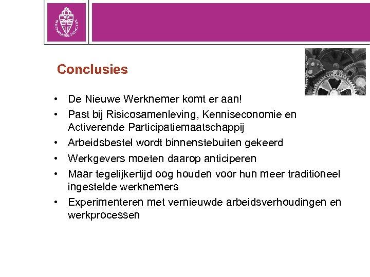 Conclusies • De Nieuwe Werknemer komt er aan! • Past bij Risicosamenleving, Kenniseconomie en
