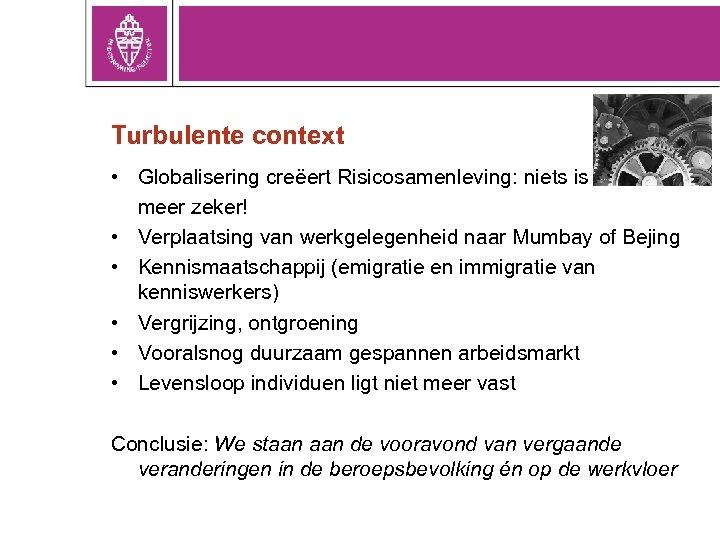 Turbulente context • Globalisering creëert Risicosamenleving: niets is meer zeker! • Verplaatsing van werkgelegenheid