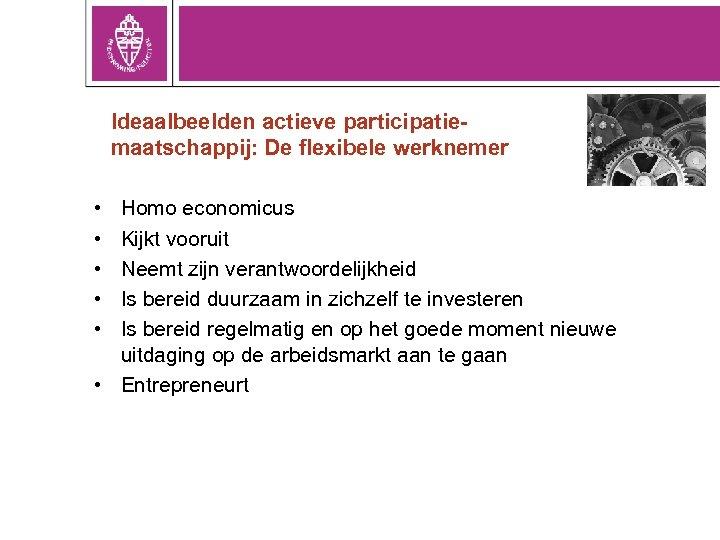 Ideaalbeelden actieve participatiemaatschappij: De flexibele werknemer • • • Homo economicus Kijkt vooruit Neemt