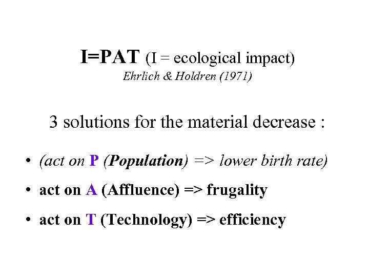 I=PAT (I = ecological impact) Ehrlich & Holdren (1971) 3 solutions for the material
