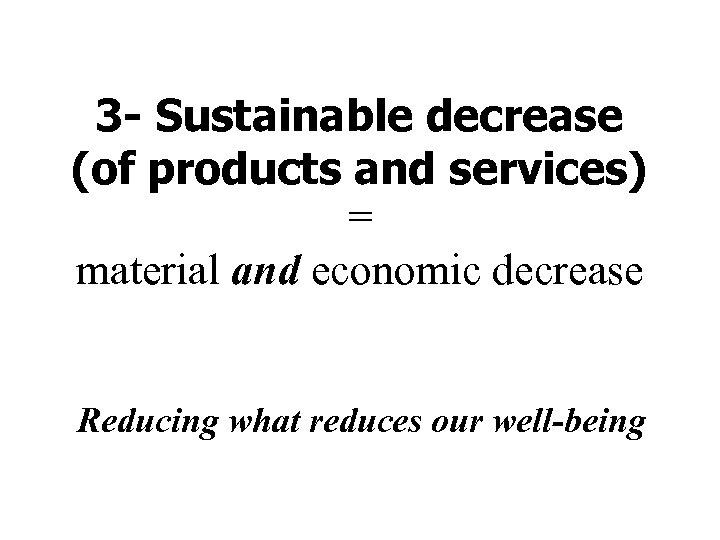 3 - Sustainable decrease (of products and services) = material and economic decrease Reducing