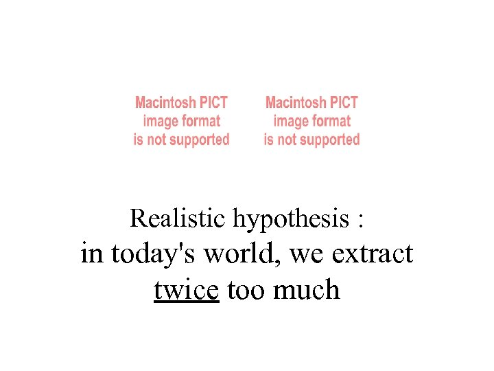 Realistic hypothesis : in today's world, we extract twice too much