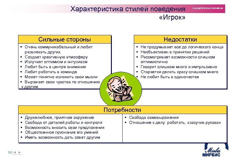 Характеристика стилей поведения «Игрок» Сильные стороны Copyright © Mercuri International Недостатки § Очень коммуникабельный