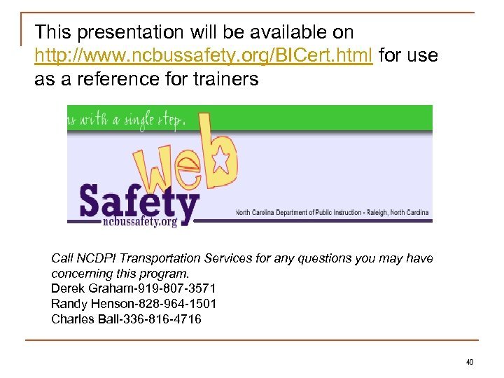 This presentation will be available on http: //www. ncbussafety. org/BICert. html for use as
