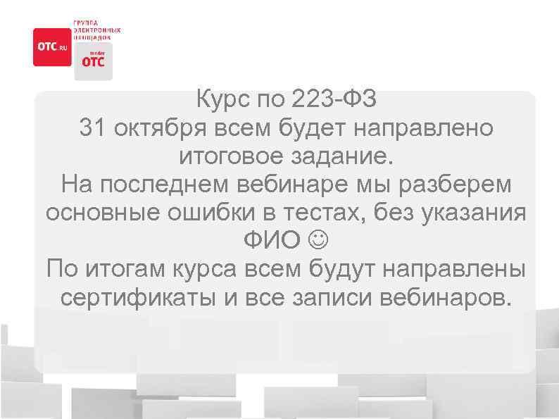Курс по 223 -ФЗ 31 октября всем будет направлено итоговое задание. На последнем вебинаре