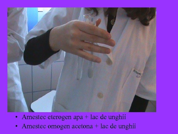 • Amestec eterogen apa + lac de unghii • Amestec omogen acetona +
