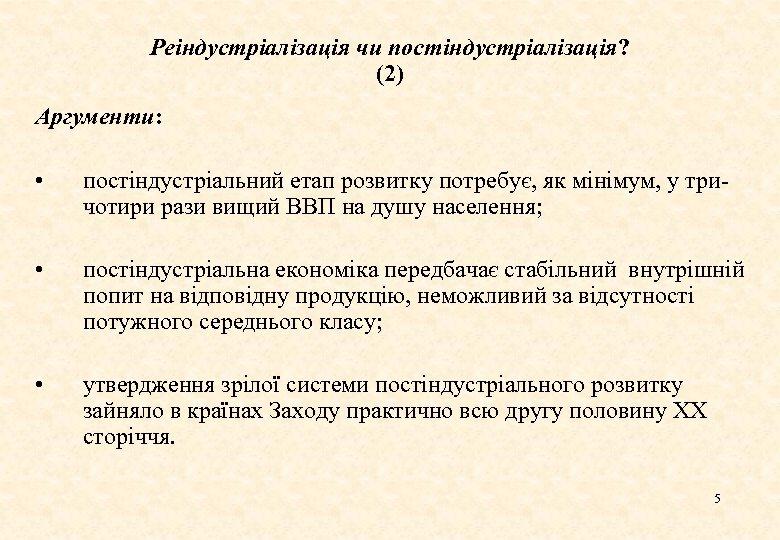 Реіндустріалізація чи постіндустріалізація? (2) Аргументи: • постіндустріальний етап розвитку потребує, як мінімум, у тричотири