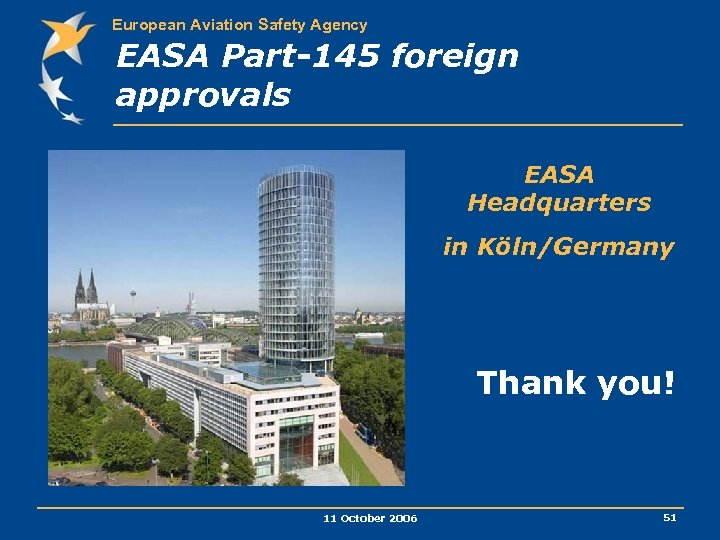 European Aviation Safety Agency EASA Part-145 foreign approvals EASA Headquarters in Köln/Germany Thank you!