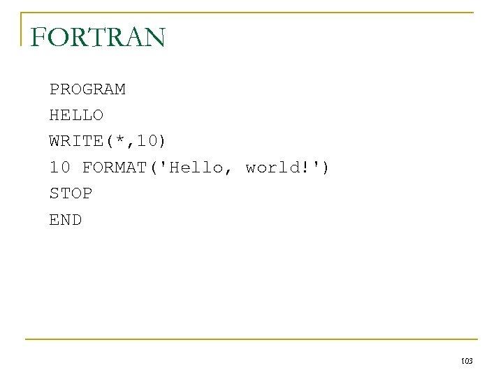 FORTRAN PROGRAM HELLO WRITE(*, 10) 10 FORMAT('Hello, world!') STOP END 103