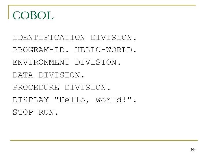 COBOL IDENTIFICATION DIVISION. PROGRAM-ID. HELLO-WORLD. ENVIRONMENT DIVISION. DATA DIVISION. PROCEDURE DIVISION. DISPLAY