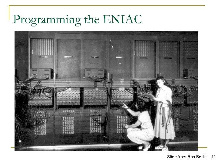 Programming the ENIAC Slide from Ras Bodik 11