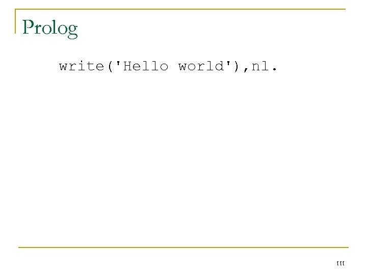 Prolog write('Hello world'), nl. 111