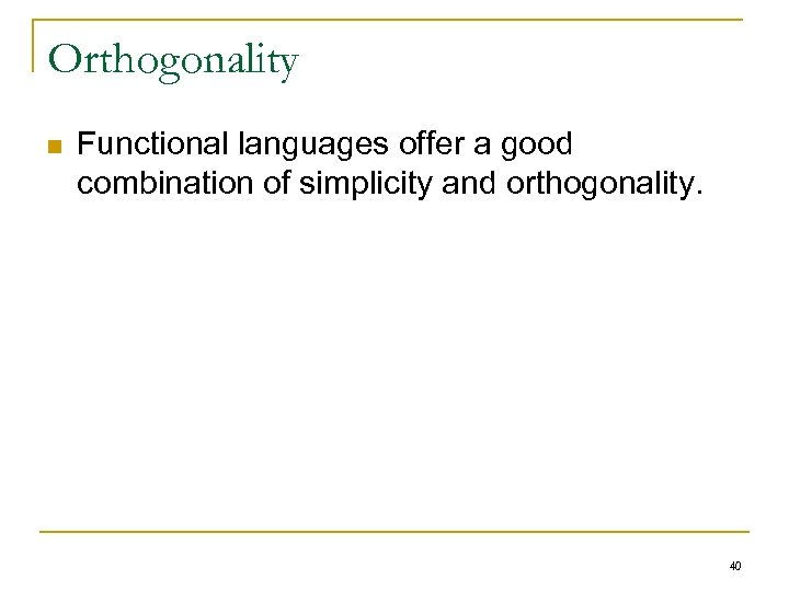 Orthogonality n Functional languages offer a good combination of simplicity and orthogonality. 40