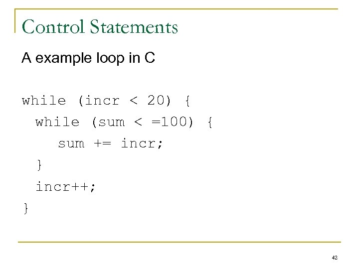 Control Statements A example loop in C while (incr < 20) { while (sum