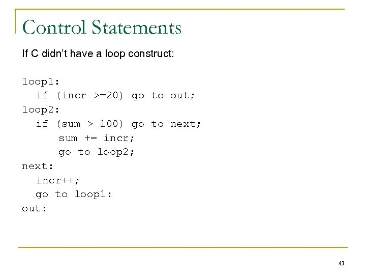 Control Statements If C didn't have a loop construct: loop 1: if (incr >=20)
