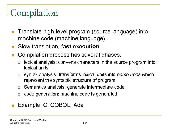 Compilation n Translate high-level program (source language) into machine code (machine language) Slow translation,