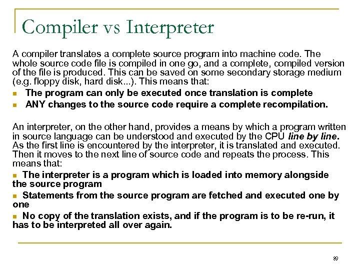 Compiler vs Interpreter A compiler translates a complete source program into machine code. The