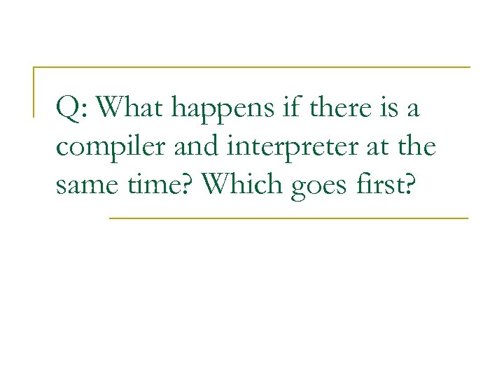 Q: What happens if there is a compiler and interpreter at the same time?