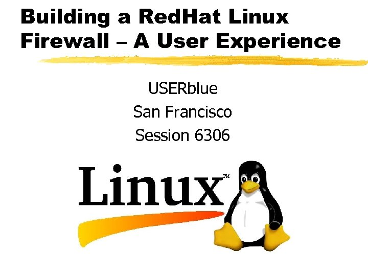 Building a Red. Hat Linux Firewall – A User Experience USERblue San Francisco Session