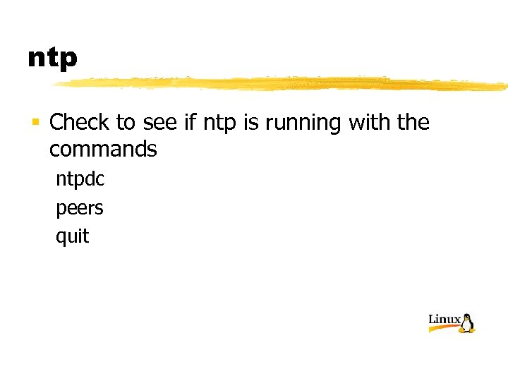 ntp § Check to see if ntp is running with the commands ntpdc peers