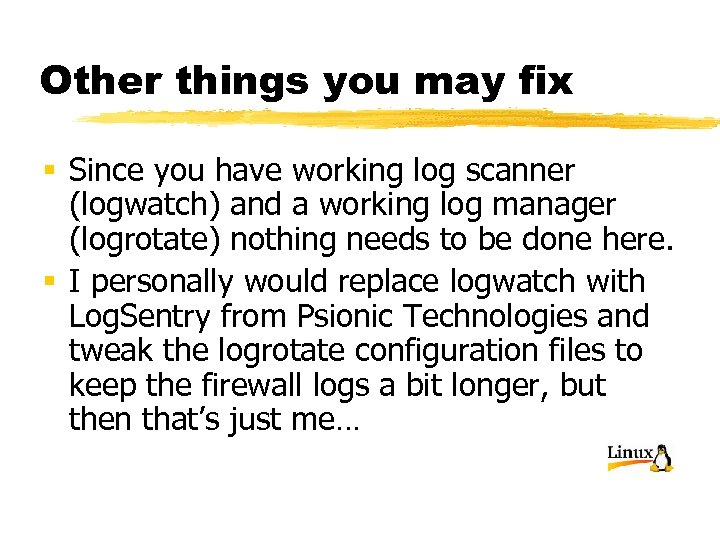 Other things you may fix § Since you have working log scanner (logwatch) and