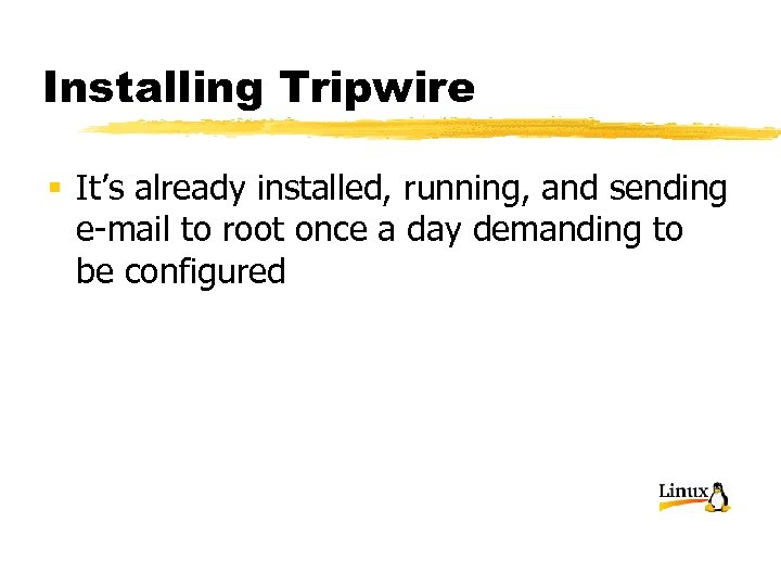 Installing Tripwire § It's already installed, running, and sending e-mail to root once a