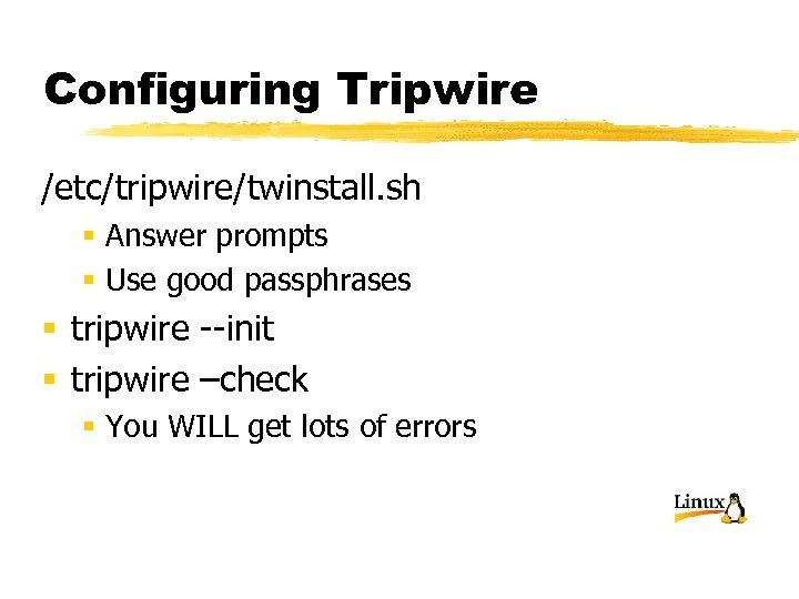 Configuring Tripwire /etc/tripwire/twinstall. sh § Answer prompts § Use good passphrases § tripwire --init