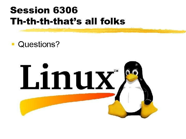 Session 6306 Th-th-th-that's all folks § Questions?
