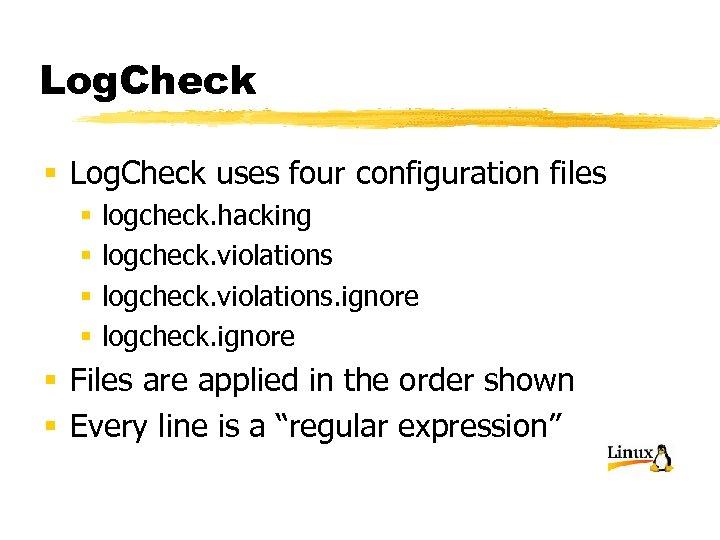 Log. Check § Log. Check uses four configuration files § § logcheck. hacking logcheck.