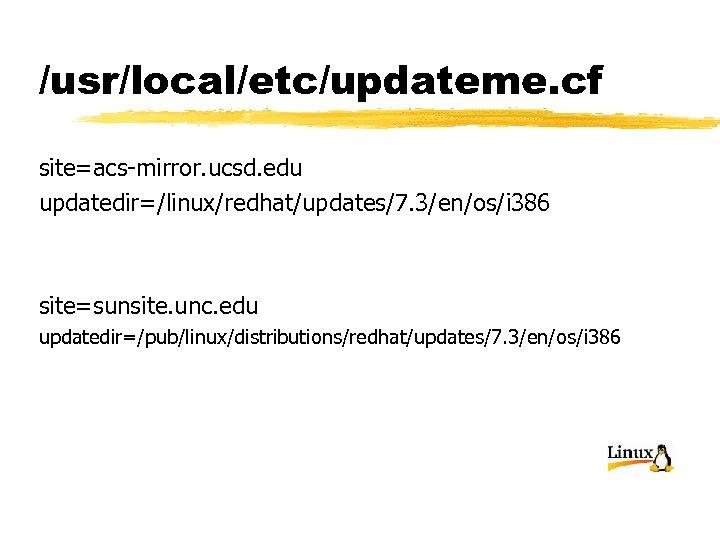 /usr/local/etc/updateme. cf site=acs-mirror. ucsd. edu updatedir=/linux/redhat/updates/7. 3/en/os/i 386 site=sunsite. unc. edu updatedir=/pub/linux/distributions/redhat/updates/7. 3/en/os/i 386
