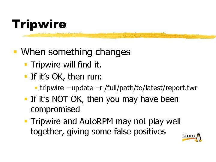 Tripwire § When something changes § Tripwire will find it. § If it's OK,