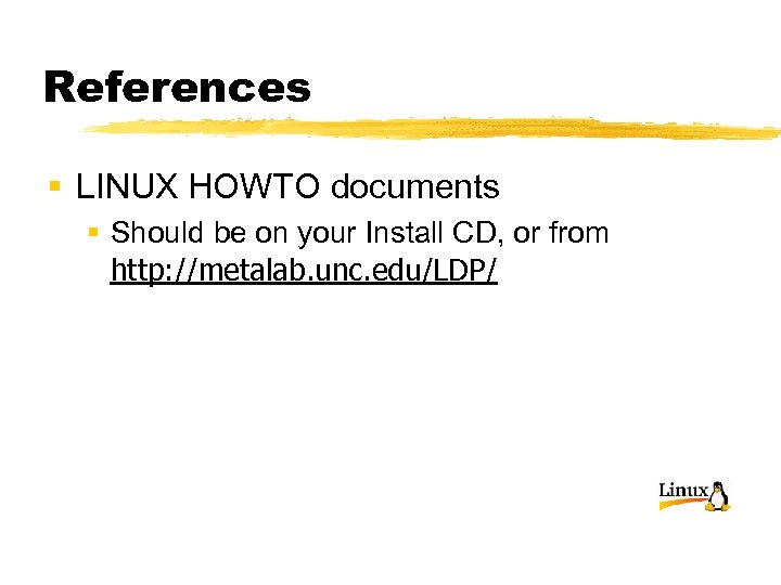 References § LINUX HOWTO documents § Should be on your Install CD, or from