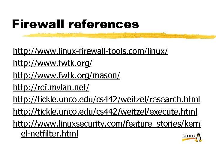 Firewall references http: //www. linux-firewall-tools. com/linux/ http: //www. fwtk. org/mason/ http: //rcf. mvlan. net/