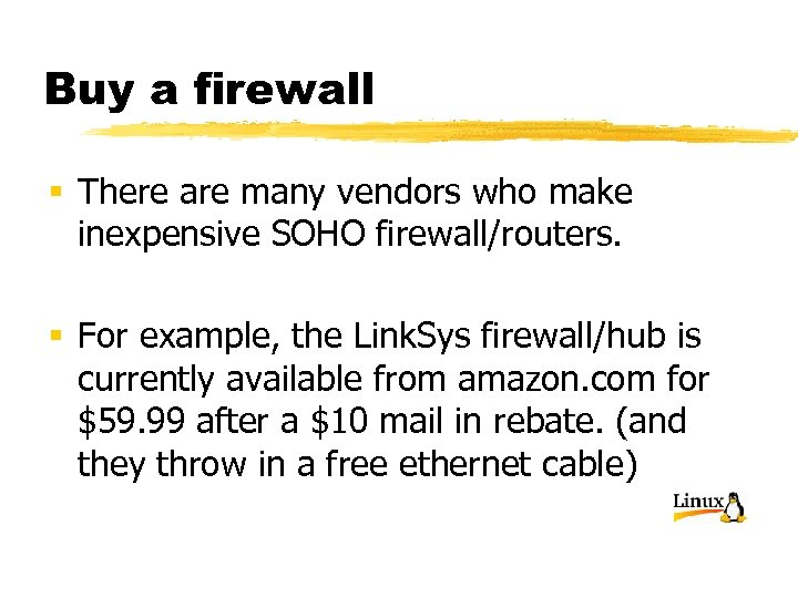 Buy a firewall § There are many vendors who make inexpensive SOHO firewall/routers. §