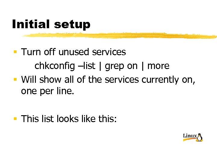 Initial setup § Turn off unused services chkconfig –list | grep on | more