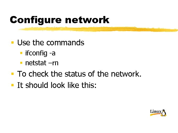 Configure network § Use the commands § ifconfig -a § netstat –rn § To