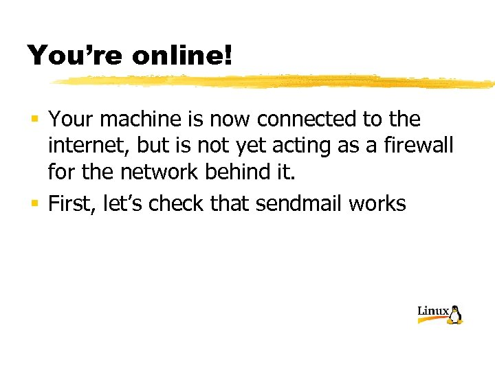 You're online! § Your machine is now connected to the internet, but is not