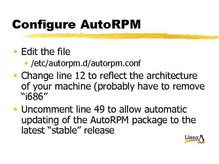 Configure Auto. RPM § Edit the file § /etc/autorpm. d/autorpm. conf § Change line