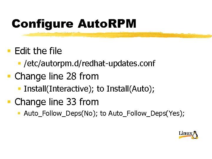 Configure Auto. RPM § Edit the file § /etc/autorpm. d/redhat-updates. conf § Change line