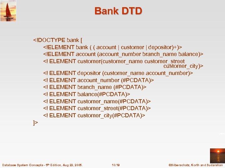 Bank DTD <!DOCTYPE bank [ <!ELEMENT bank ( ( account | customer | depositor)+)>