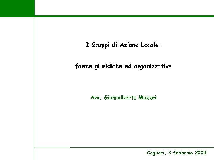 I Gruppi di Azione Locale: forme giuridiche ed organizzative Avv. Giannalberto Mazzei Cagliari, 3