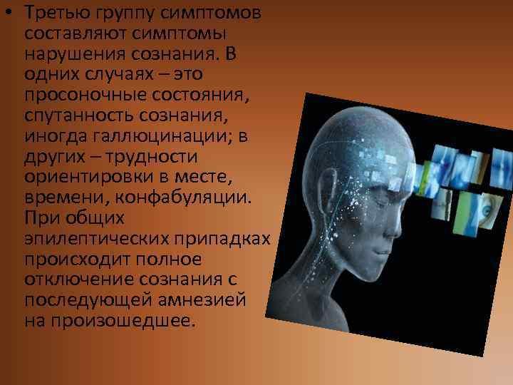 • Третью группу симптомов составляют симптомы нарушения сознания. В одних случаях – это