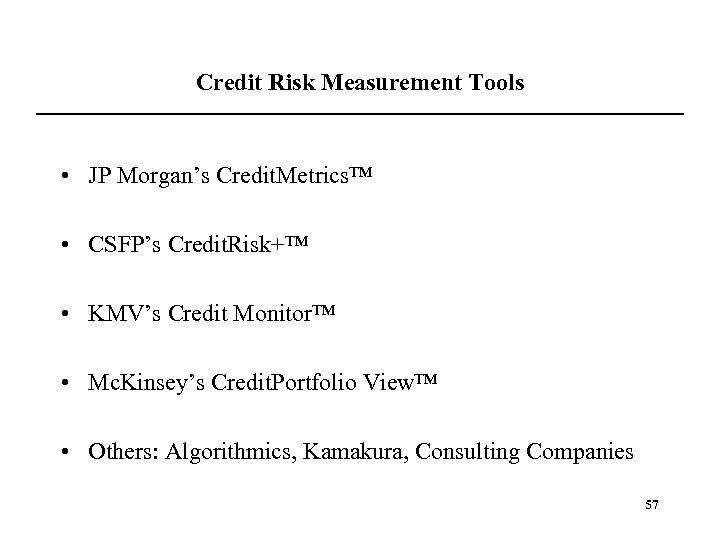 Credit Risk Measurement Tools • JP Morgan's Credit. Metrics™ • CSFP's Credit. Risk+™ •