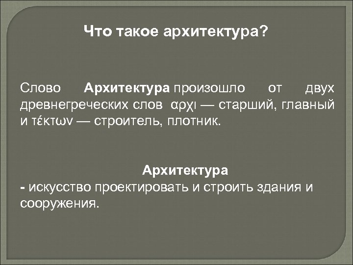 Что такое архитектура? Слово Архитектура произошло от двух древнегреческих слов αρχι — старший, главный