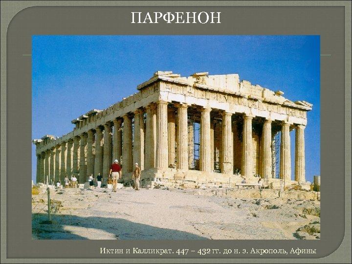ПАРФЕНОН Иктин и Калликрат. 447 – 432 гг. до н. э. Акрополь, Афины