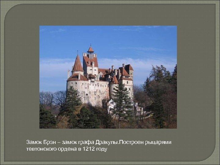 Замок Брэн – замок графа Дракулы. Построен рыцарями тевтонского ордена в 1212 году