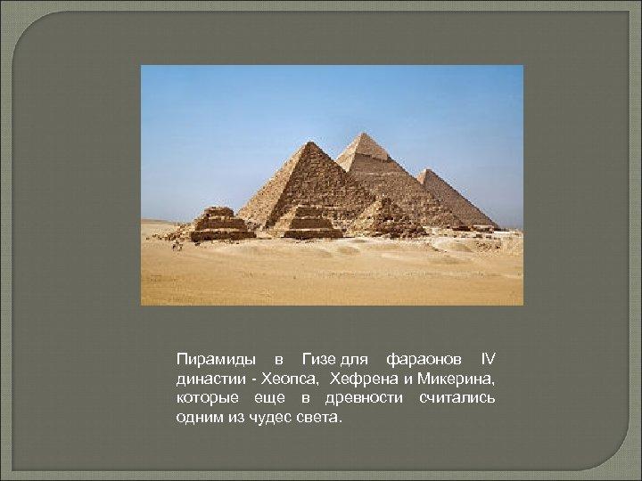 Пирамиды в Гизе для фараонов IV династии - Хеопса, Хефрена и Микерина, которые еще