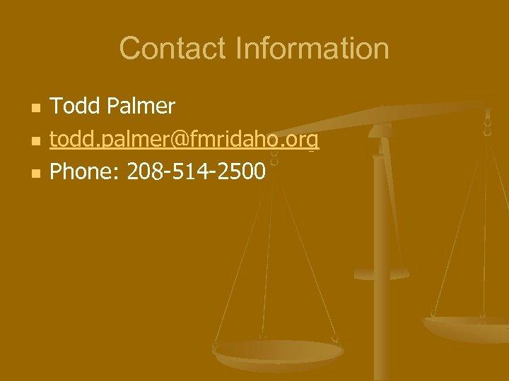 Contact Information n Todd Palmer todd. palmer@fmridaho. org Phone: 208 -514 -2500