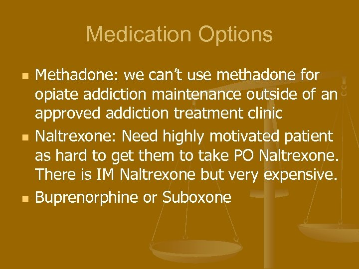 Medication Options n n n Methadone: we can't use methadone for opiate addiction maintenance