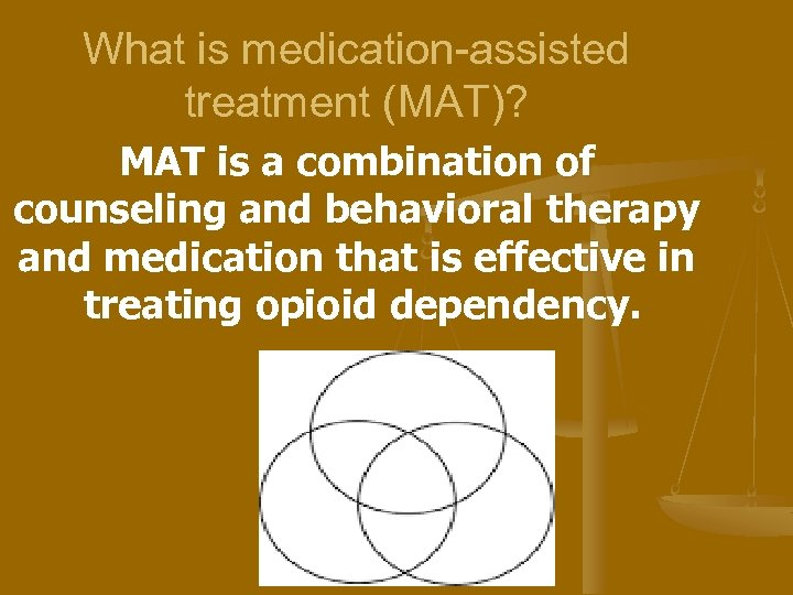 What is medication-assisted treatment (MAT)? MAT is a combination of counseling and behavioral therapy